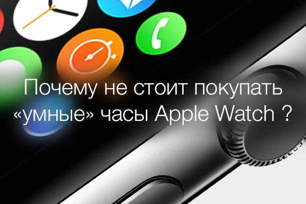Почему не стоит покупать «умные» часы Apple Watch ?