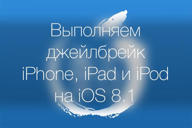 Как выполнить джейлбрейк iPhone, iPad и iPod Touch на iOS 8.1