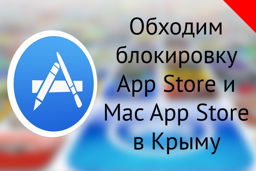 Как обойти блокировку загрузки приложений в App Store и Mac App Store в Крыму?